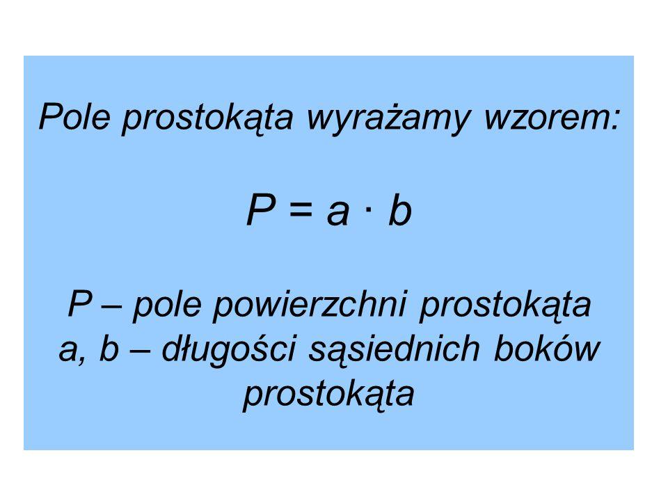 Pole prostokąta wyrażamy wzorem: P = a · b P – pole powierzchni prostokąta a, b – długości sąsiednich boków prostokąta