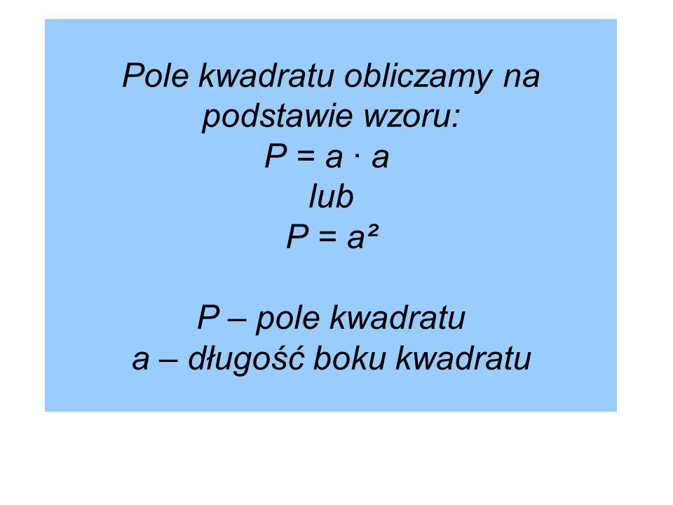 Pole kwadratu obliczamy na podstawie wzoru: P = a · a