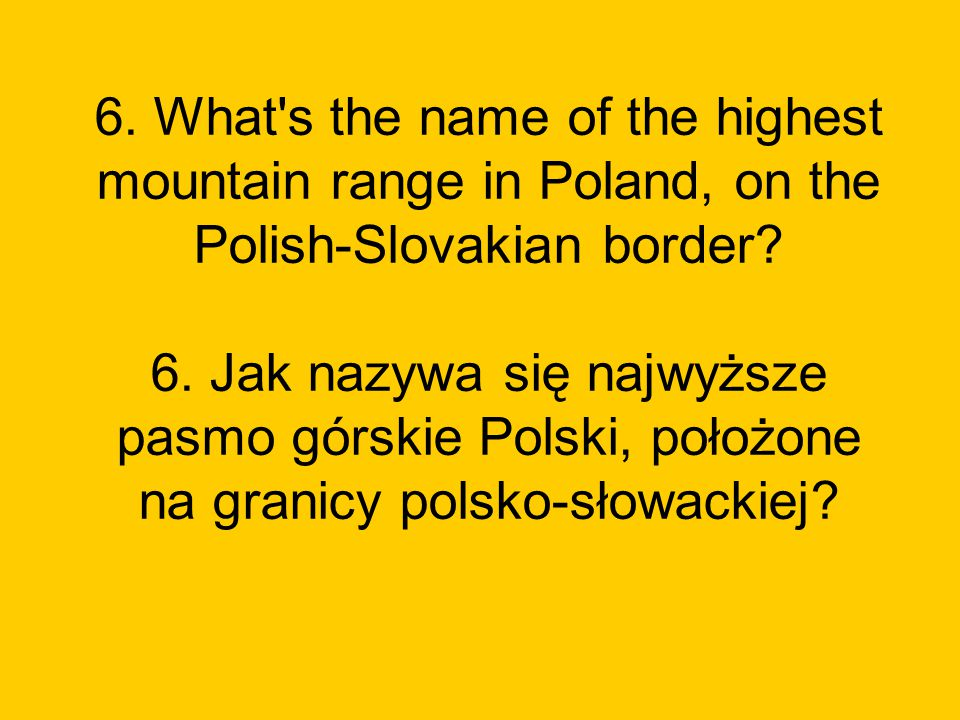 6. What s the name of the highest mountain range in Poland, on the Polish-Slovakian border.