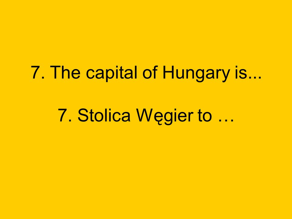 7. The capital of Hungary is... 7. Stolica Węgier to …