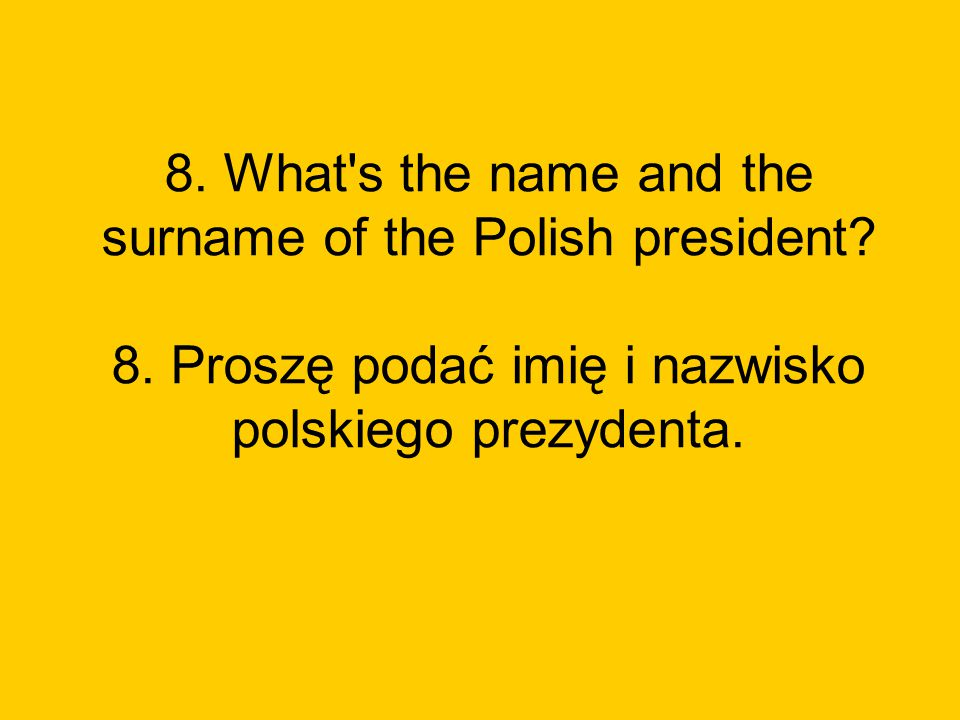 8. What s the name and the surname of the Polish president. 8