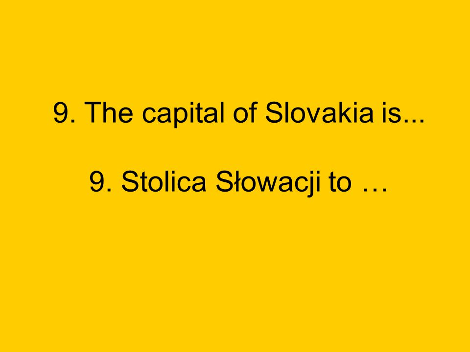 9. The capital of Slovakia is... 9. Stolica Słowacji to …