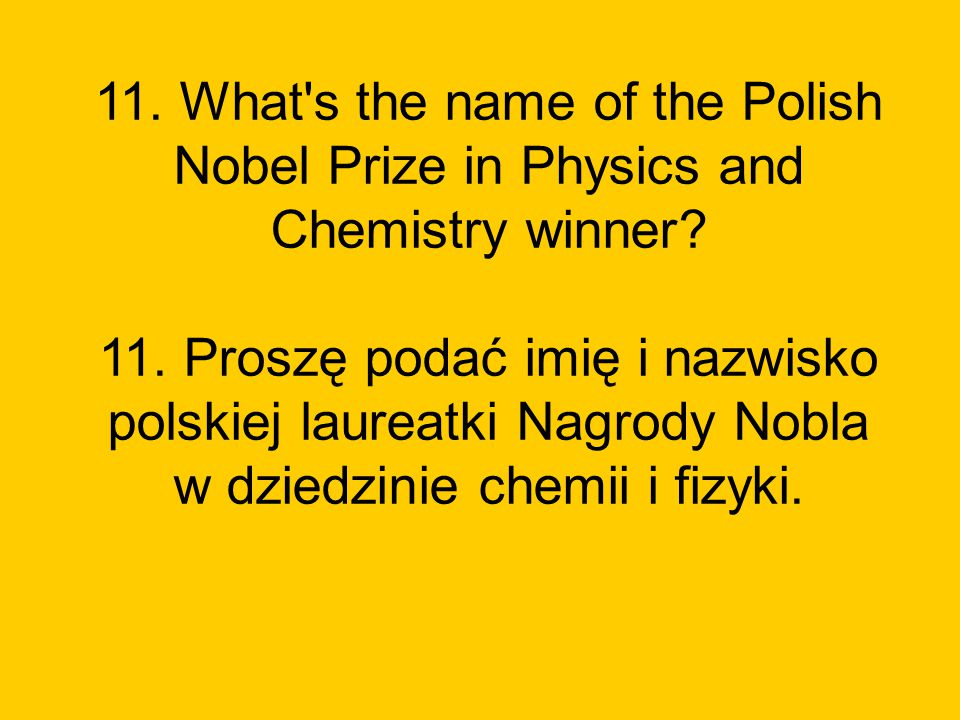 11. What s the name of the Polish Nobel Prize in Physics and Chemistry winner.