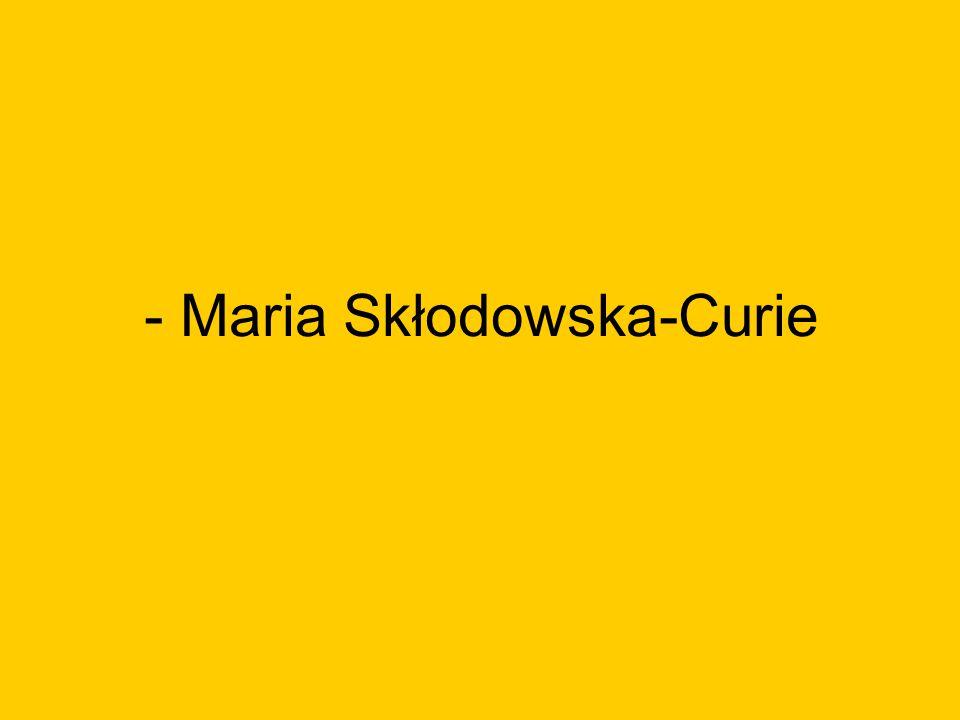 - Maria Skłodowska-Curie