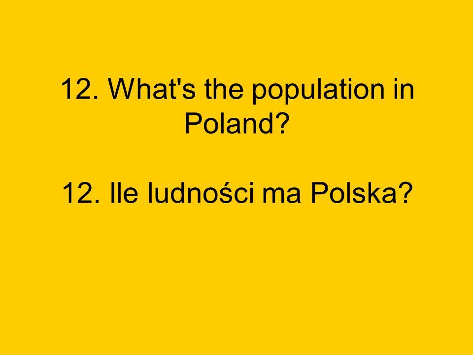 12. What s the population in Poland 12. Ile ludności ma Polska