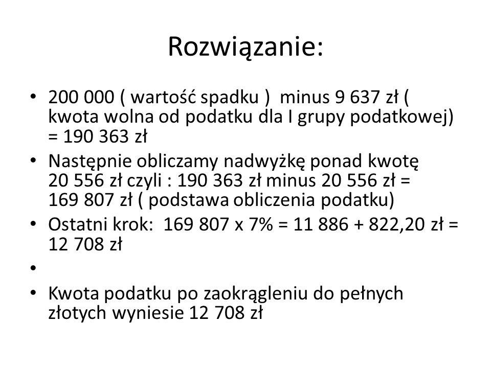 Rozwiązanie: 200 000 ( wartość spadku ) minus 9 637 zł ( kwota wolna od podatku dla I grupy podatkowej) = 190 363 zł.