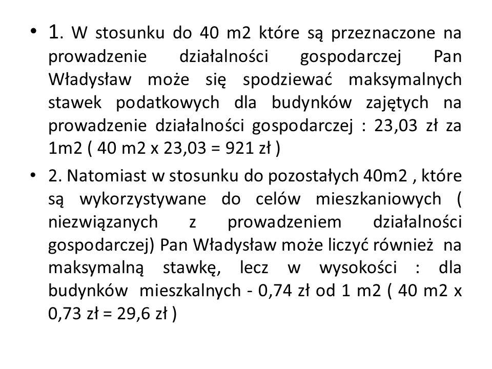 1. W stosunku do 40 m2 które są przeznaczone na prowadzenie działalności gospodarczej Pan Władysław może się spodziewać maksymalnych stawek podatkowych dla budynków zajętych na prowadzenie działalności gospodarczej : 23,03 zł za 1m2 ( 40 m2 x 23,03 = 921 zł )