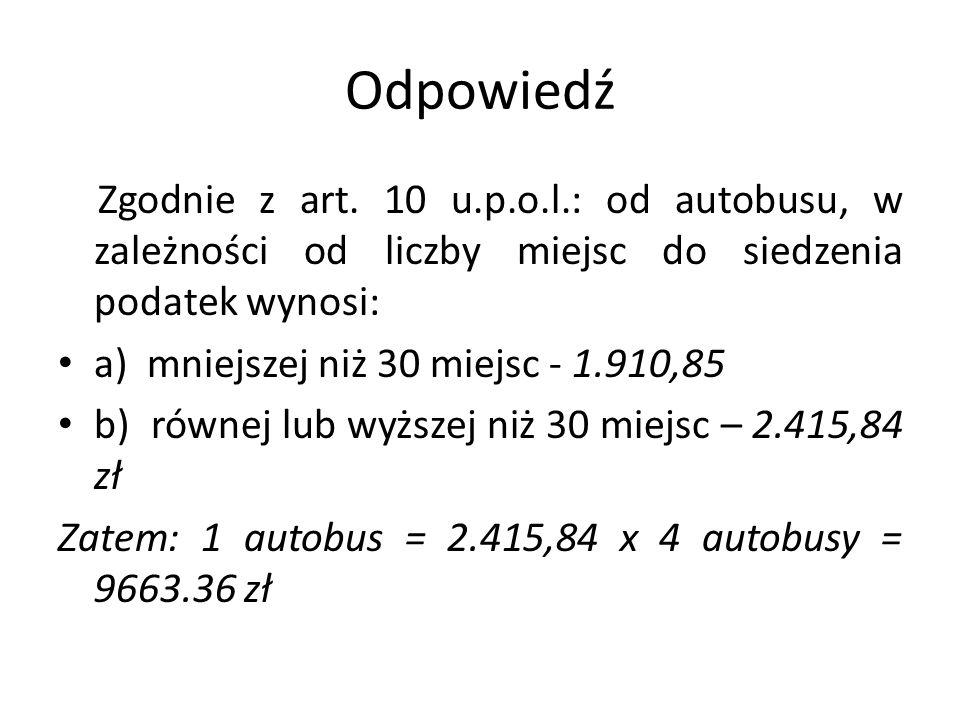 Odpowiedź Zgodnie z art. 10 u.p.o.l.: od autobusu, w zależności od liczby miejsc do siedzenia podatek wynosi: