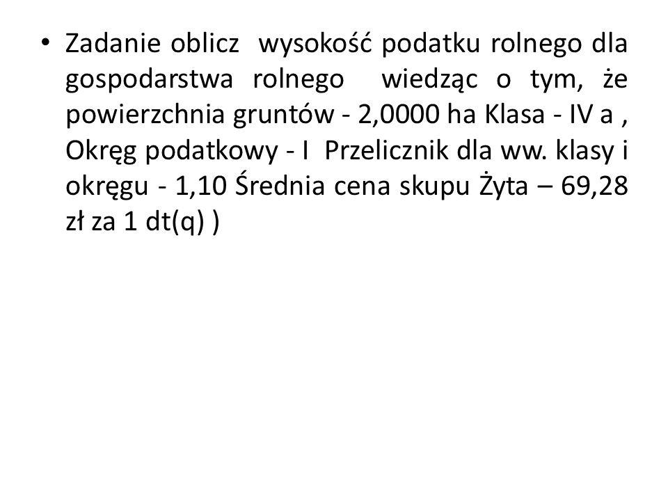 Zadanie oblicz wysokość podatku rolnego dla gospodarstwa rolnego wiedząc o tym, że powierzchnia gruntów - 2,0000 ha Klasa - IV a , Okręg podatkowy - I Przelicznik dla ww.