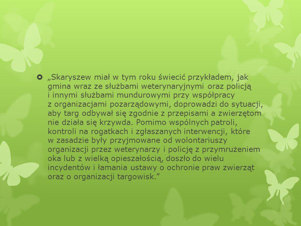 """""""Skaryszew miał w tym roku świecić przykładem, jak gmina wraz ze służbami weterynaryjnymi oraz policją i innymi służbami mundurowymi przy współpracy z organizacjami pozarządowymi, doprowadzi do sytuacji, aby targ odbywał się zgodnie z przepisami a zwierzętom nie działa się krzywda."""