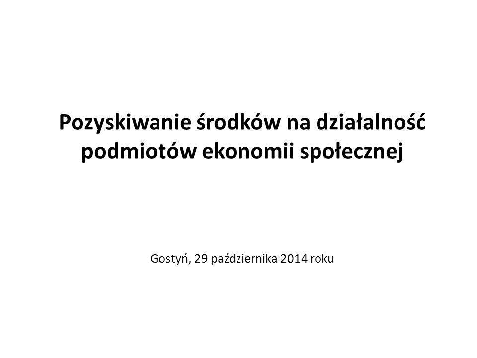 Pozyskiwanie środków na działalność podmiotów ekonomii społecznej Gostyń, 29 października 2014 roku