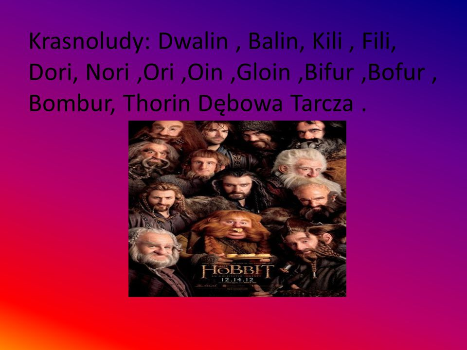 Krasnoludy: Dwalin , Balin, Kili , Fili, Dori, Nori ,Ori ,Oin ,Gloin ,Bifur ,Bofur , Bombur, Thorin Dębowa Tarcza .