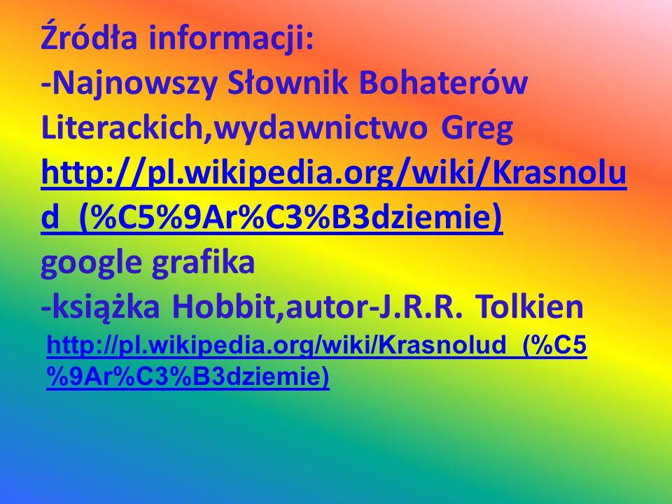 Źródła informacji: -Najnowszy Słownik Bohaterów Literackich,wydawnictwo Greg http://pl.wikipedia.org/wiki/Krasnolud_(%C5%9Ar%C3%B3dziemie) google grafika -książka Hobbit,autor-J.R.R. Tolkien