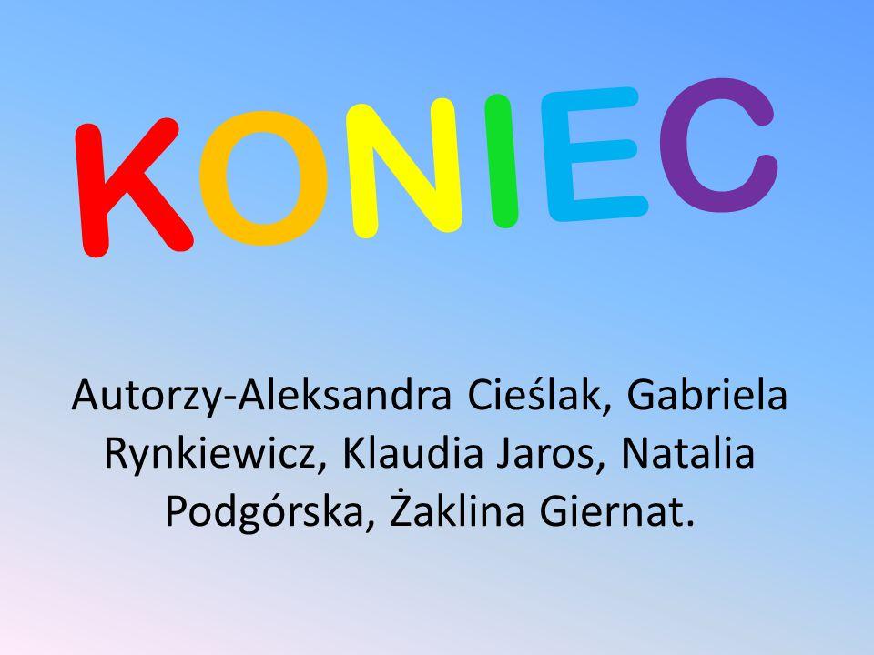 KONIEC Autorzy-Aleksandra Cieślak, Gabriela Rynkiewicz, Klaudia Jaros, Natalia Podgórska, Żaklina Giernat.