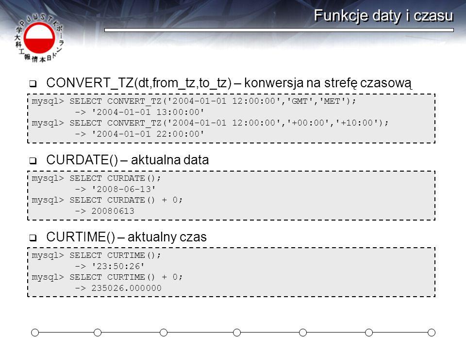 Funkcje daty i czasu CONVERT_TZ(dt,from_tz,to_tz) – konwersja na strefę czasową. mysql> SELECT CONVERT_TZ( 2004-01-01 12:00:00 , GMT , MET );