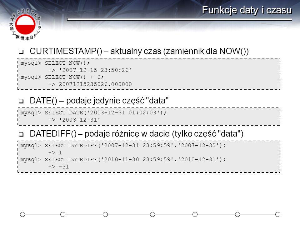 Funkcje daty i czasu CURTIMESTAMP() – aktualny czas (zamiennik dla NOW()) mysql> SELECT NOW(); -> 2007-12-15 23:50:26