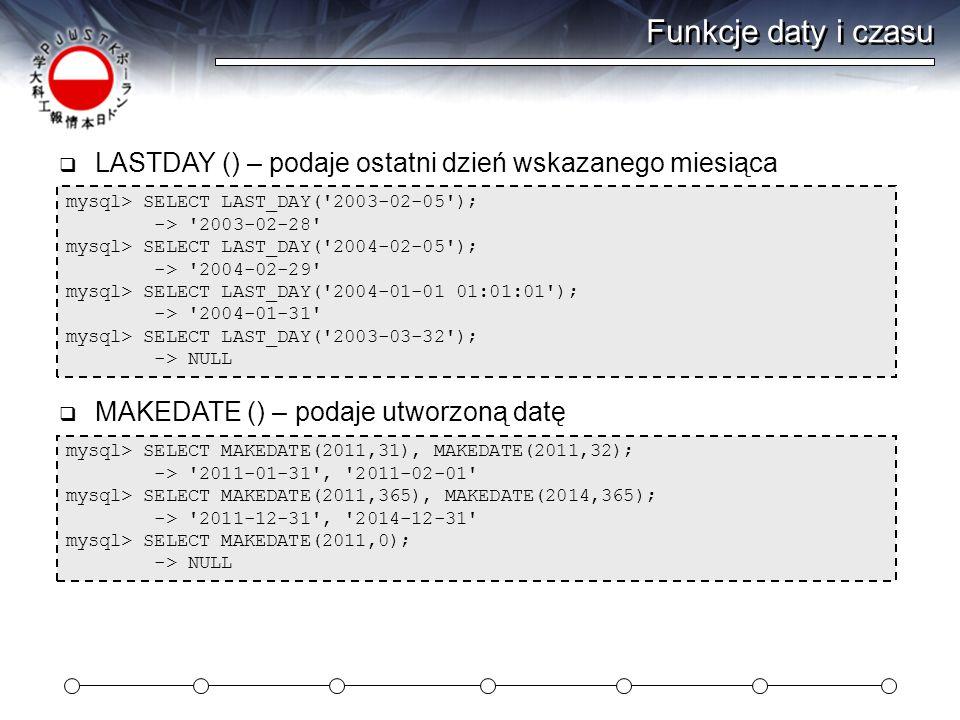 Funkcje daty i czasu LASTDAY () – podaje ostatni dzień wskazanego miesiąca. mysql> SELECT LAST_DAY( 2003-02-05 );