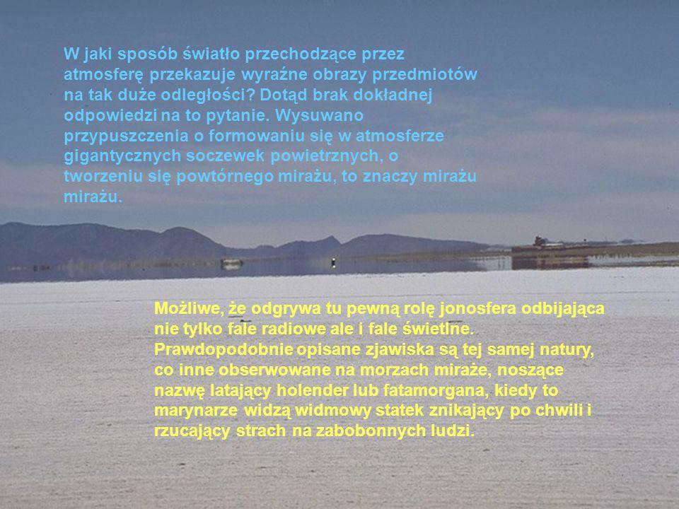 W jaki sposób światło przechodzące przez atmosferę przekazuje wyraźne obrazy przedmiotów na tak duże odległości Dotąd brak dokładnej odpowiedzi na to pytanie. Wysuwano przypuszczenia o formowaniu się w atmosferze gigantycznych soczewek powietrznych, o tworzeniu się powtórnego mirażu, to znaczy mirażu mirażu.