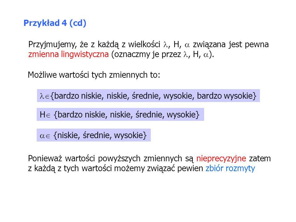 Przykład 4 (cd) Przyjmujemy, że z każdą z wielkości , H,  związana jest pewna zmienna lingwistyczna (oznaczmy je przez , H, ).