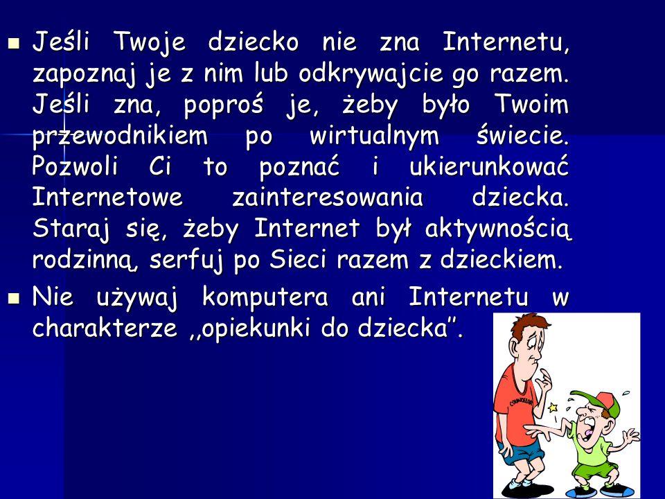 Jeśli Twoje dziecko nie zna Internetu, zapoznaj je z nim lub odkrywajcie go razem. Jeśli zna, poproś je, żeby było Twoim przewodnikiem po wirtualnym świecie. Pozwoli Ci to poznać i ukierunkować Internetowe zainteresowania dziecka. Staraj się, żeby Internet był aktywnością rodzinną, serfuj po Sieci razem z dzieckiem.