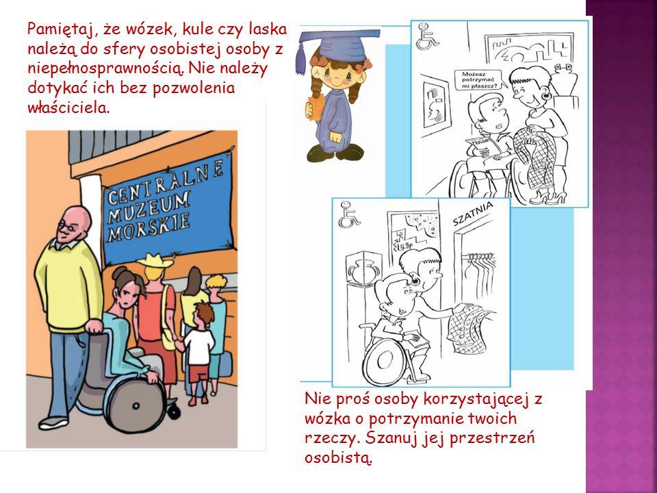 Pamiętaj, że wózek, kule czy laska należą do sfery osobistej osoby z niepełnosprawnością. Nie należy dotykać ich bez pozwolenia właściciela.