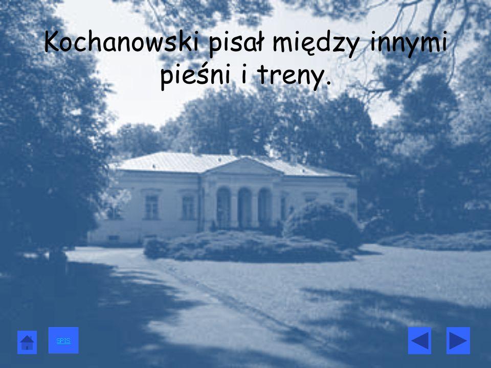 Kochanowski pisał między innymi pieśni i treny.