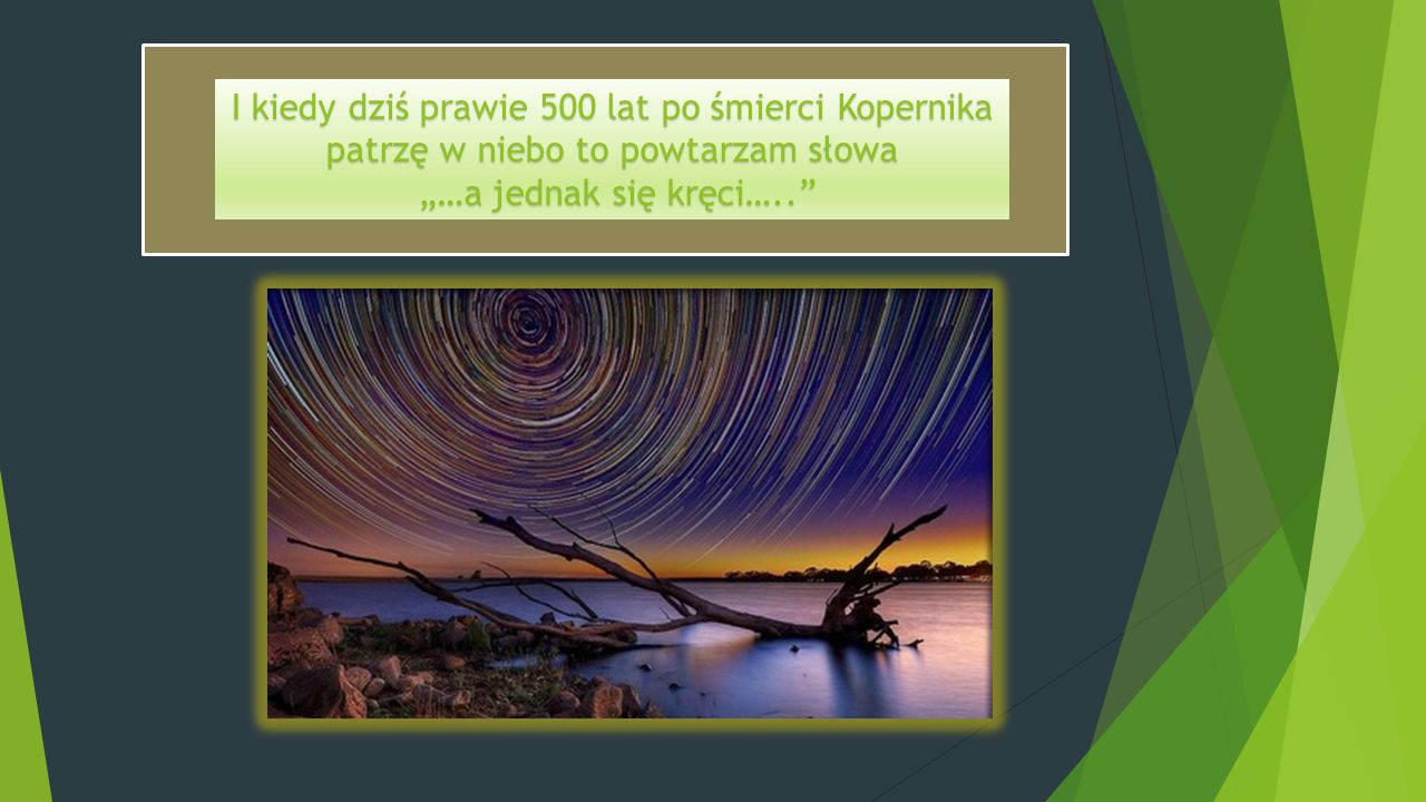 I kiedy dziś prawie 500 lat po śmierci Kopernika patrzę w niebo to powtarzam słowa