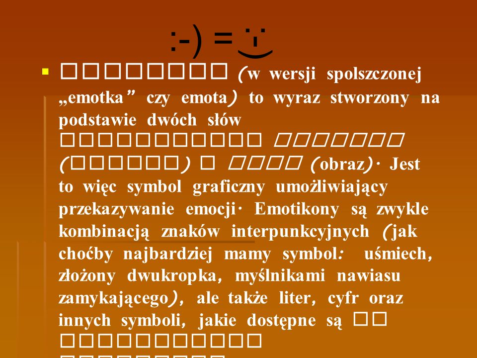 """Emotikon (w wersji spolszczonej """"emotka czy emota) to wyraz stworzony na podstawie dwóch słów angielskich emotion (emocja) i icon (obraz)."""