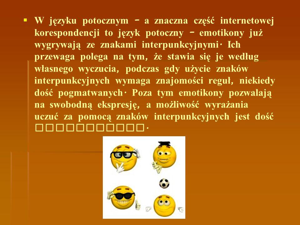 W języku potocznym – a znaczna część internetowej korespondencji to język potoczny – emotikony już wygrywają ze znakami interpunkcyjnymi.