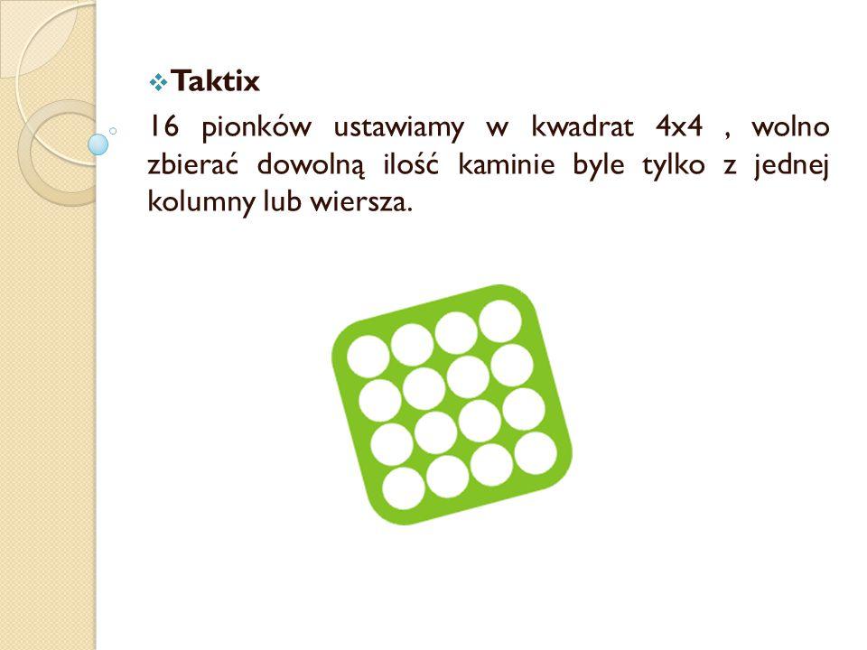 Taktix 16 pionków ustawiamy w kwadrat 4x4 , wolno zbierać dowolną ilość kaminie byle tylko z jednej kolumny lub wiersza.