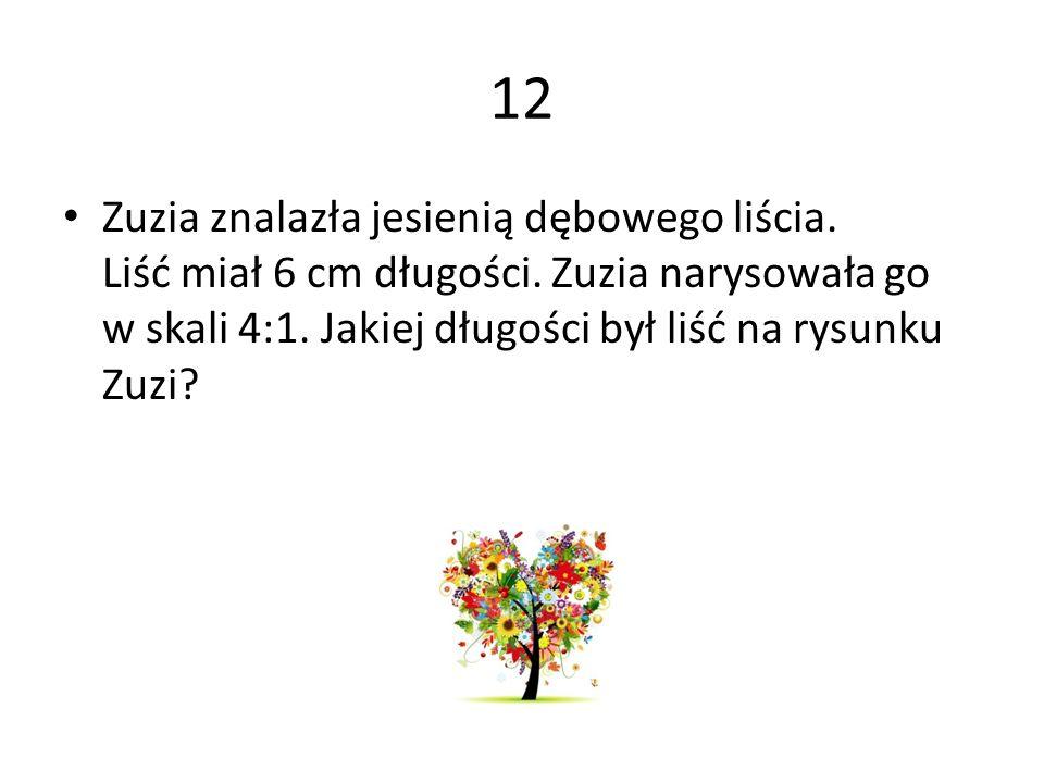 12 Zuzia znalazła jesienią dębowego liścia. Liść miał 6 cm długości.
