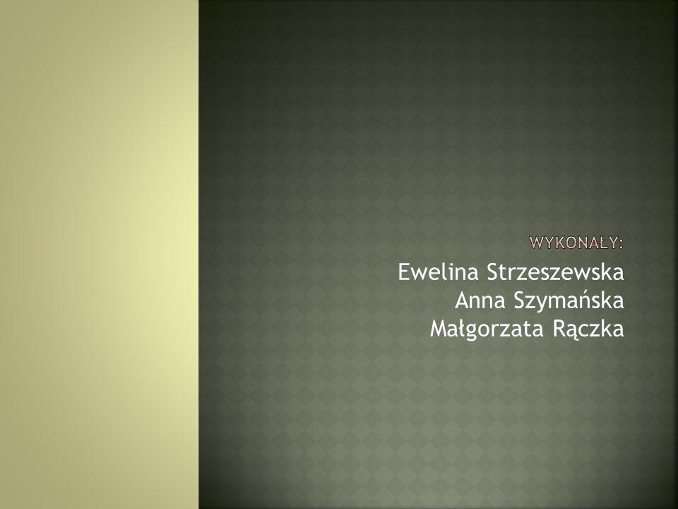 Ewelina Strzeszewska Anna Szymańska Małgorzata Rączka