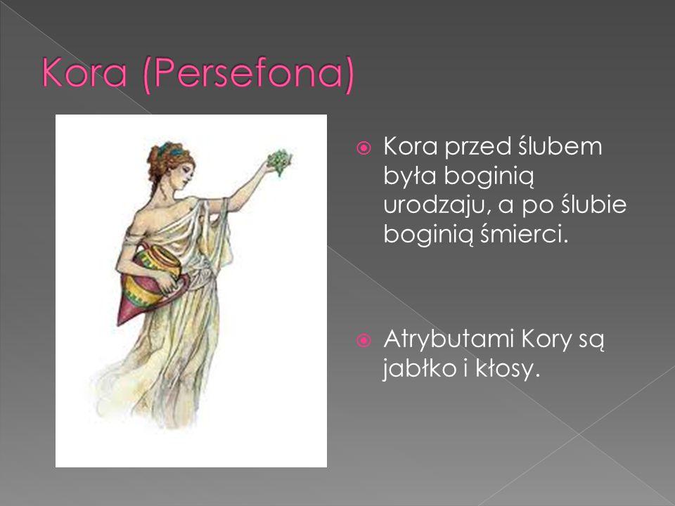 Kora (Persefona) Kora przed ślubem była boginią urodzaju, a po ślubie boginią śmierci.