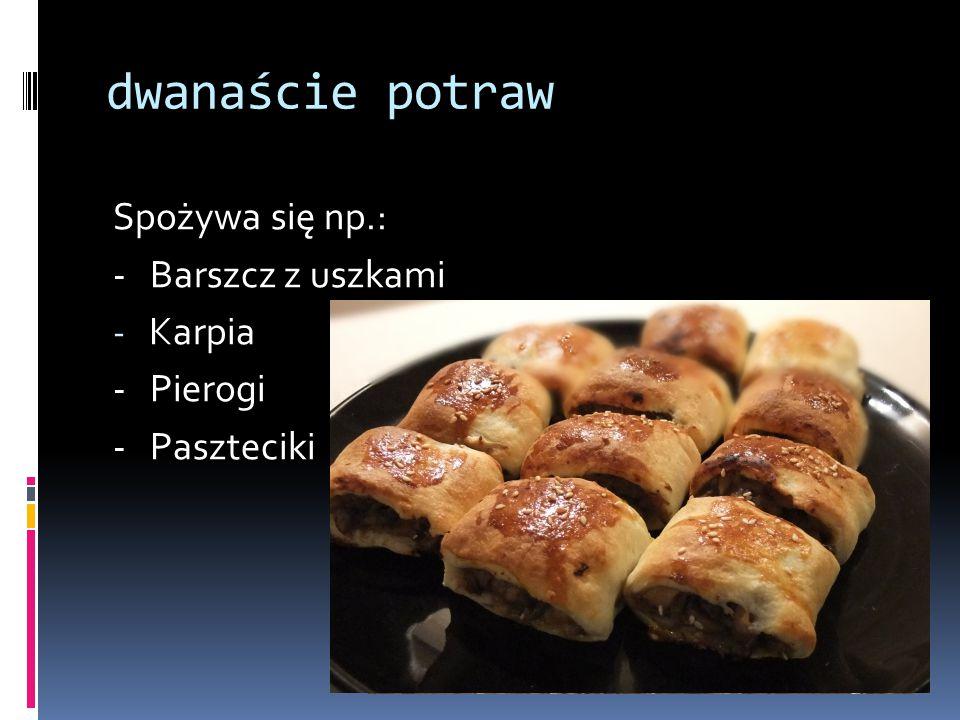 dwanaście potraw Spożywa się np.: - Barszcz z uszkami Karpia - Pierogi