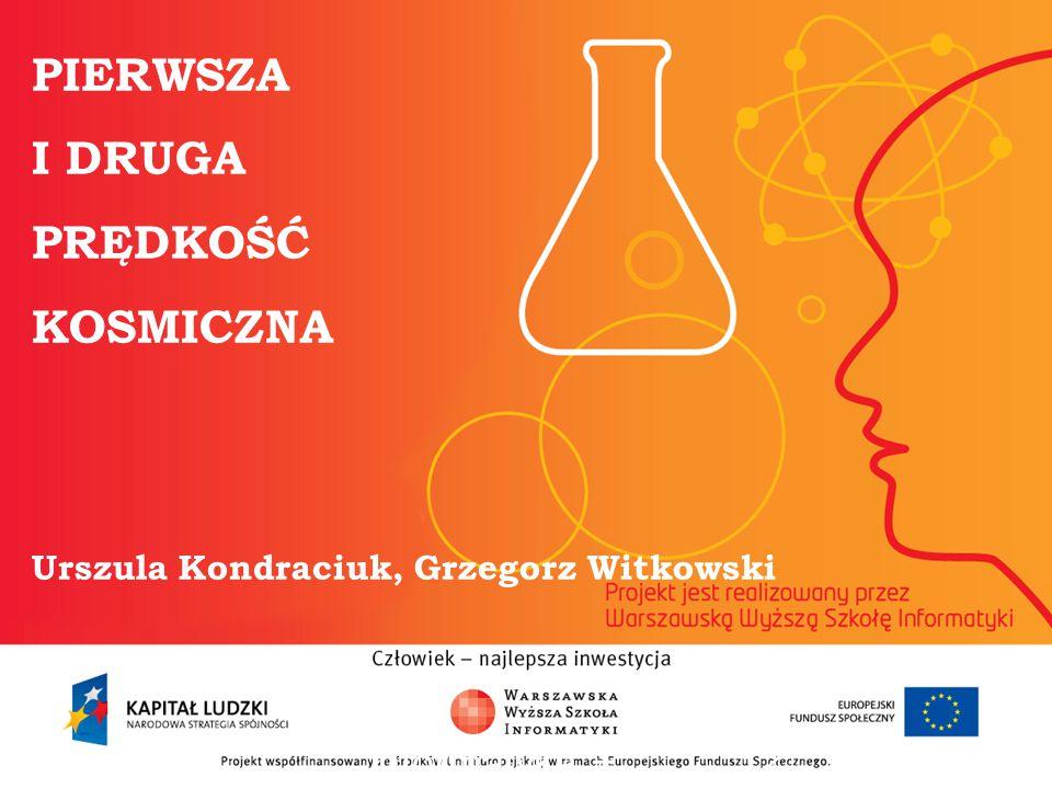 PIERWSZA I DRUGA PRĘDKOŚĆ KOSMICZNA Urszula Kondraciuk, Grzegorz Witkowski