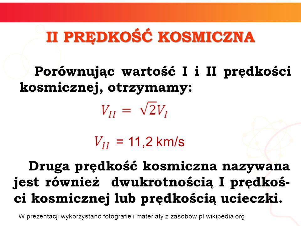 II PRĘDKOŚĆ KOSMICZNA Porównując wartość I i II prędkości kosmicznej, otrzymamy: = 11,2 km/s.