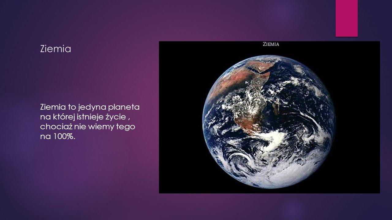 Ziemia Ziemia to jedyna planeta na której istnieje życie , chociaż nie wiemy tego na 100%.