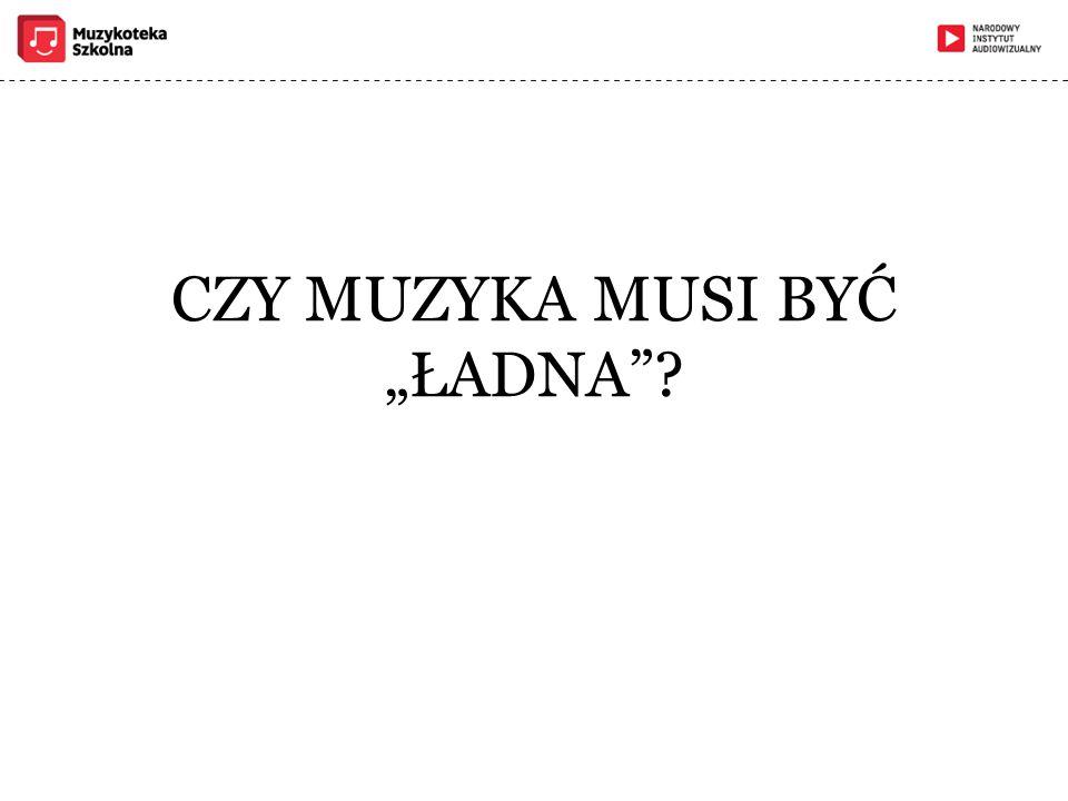 """CZY MUZYKA MUSI BYĆ """"ŁADNA"""
