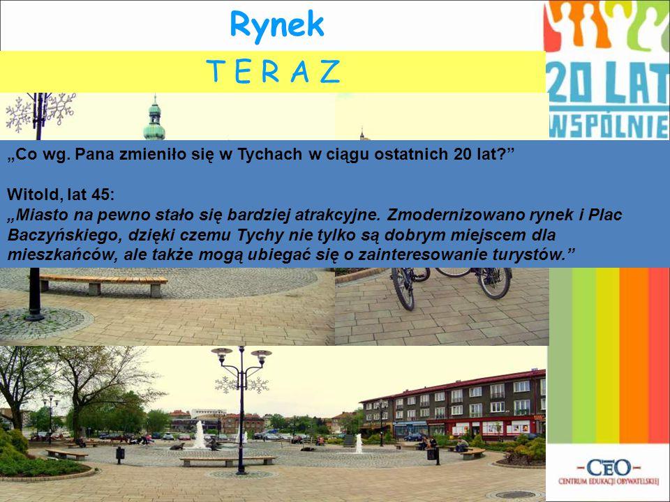 """Rynek T E R A Z. K I E D Y Ś. """"Co wg. Pana zmieniło się w Tychach w ciągu ostatnich 20 lat Witold, lat 45:"""