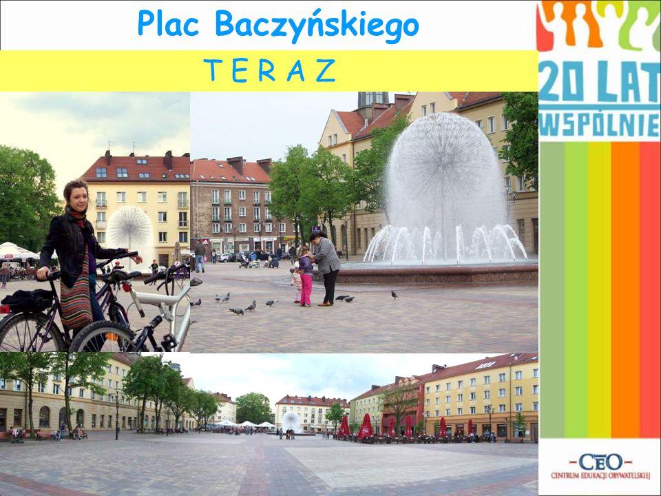 Plac Baczyńskiego T E R A Z K I E D Y Ś