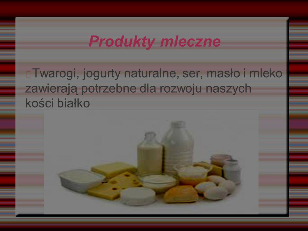 Produkty mleczne Twarogi, jogurty naturalne, ser, masło i mleko zawierają potrzebne dla rozwoju naszych kości białko.