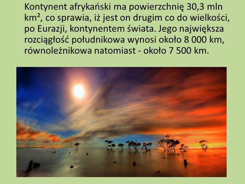 Kontynent afrykański ma powierzchnię 30,3 mln km², co sprawia, iż jest on drugim co do wielkości, po Eurazji, kontynentem świata.