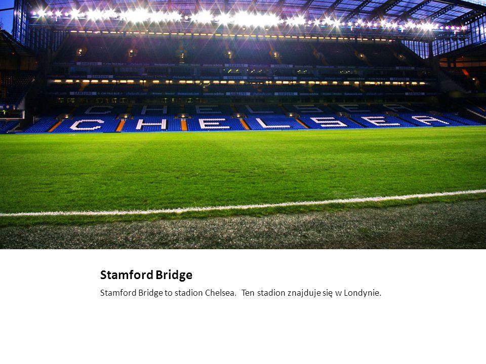 Stamford Bridge Stamford Bridge to stadion Chelsea. Ten stadion znajduje się w Londynie.