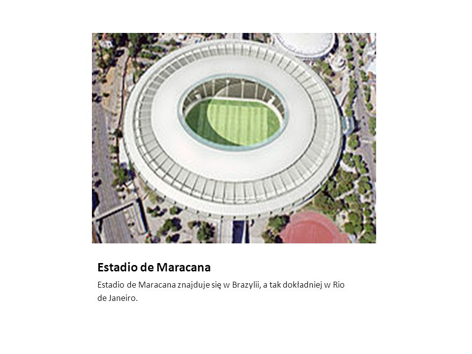 Estadio de Maracana Estadio de Maracana znajduje się w Brazylii, a tak dokładniej w Rio de Janeiro.