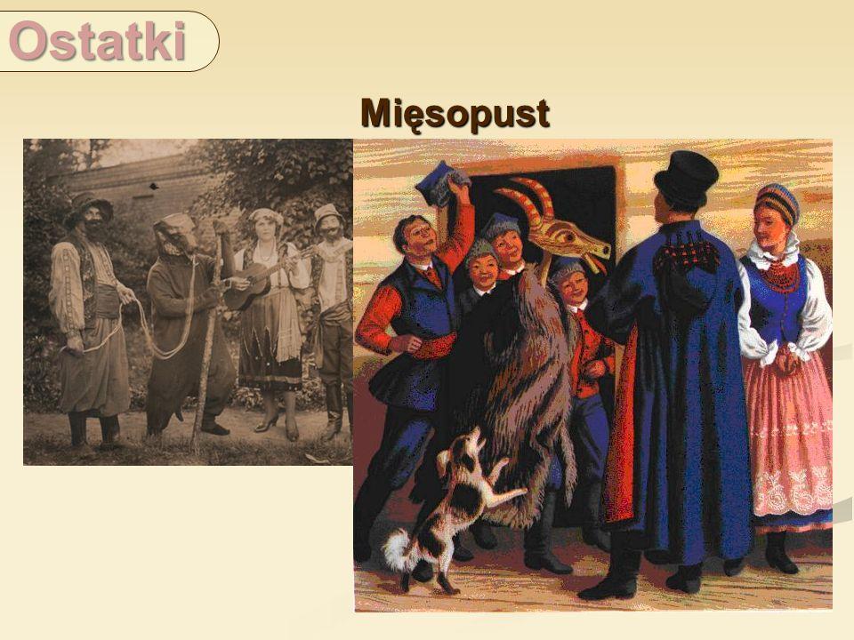 Ostatki Mięsopust. Mięsopust to trzy ostatnie dni karnawału. Szczyt zabawy następował w ostatki czyli w tak zwane zapusty a inaczej kuse dni.