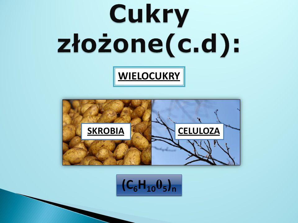 Cukry złożone(c.d): WIELOCUKRY SKROBIA CELULOZA (C6H1005)n