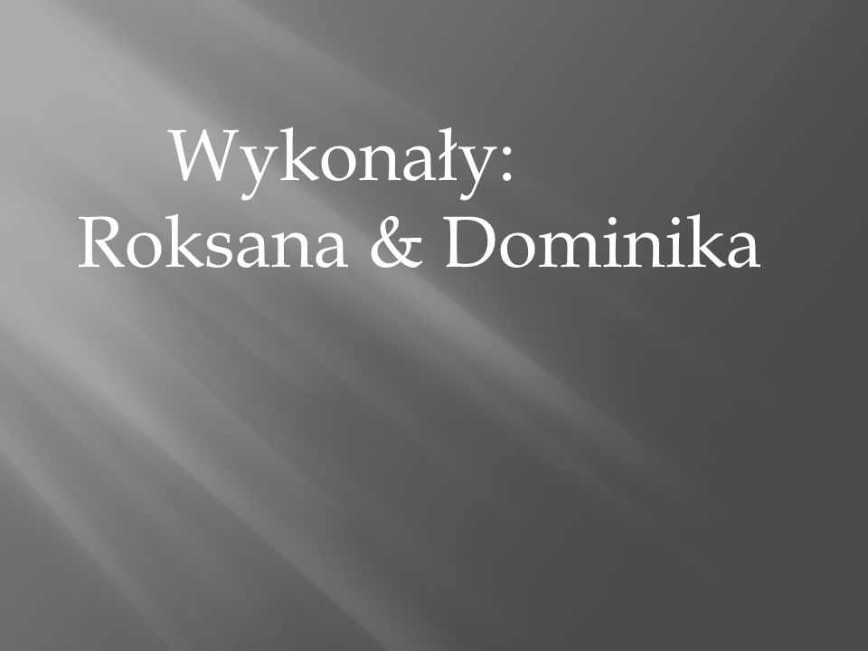Wykonały: Roksana & Dominika