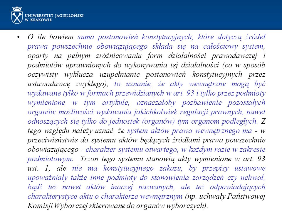 O ile bowiem suma postanowień konstytucyjnych, które dotyczą źródeł prawa powszechnie obowiązującego składa się na całościowy system, oparty na pełnym zróżnicowaniu form działalności prawodawczej i podmiotów uprawnionych do wykonywania tej działalności (co w sposób oczywisty wyklucza uzupełnianie postanowień konstytucyjnych przez ustawodawcę zwykłego), to uznanie, że akty wewnętrzne mogą być wydawane tylko w formach przewidzianych w art.