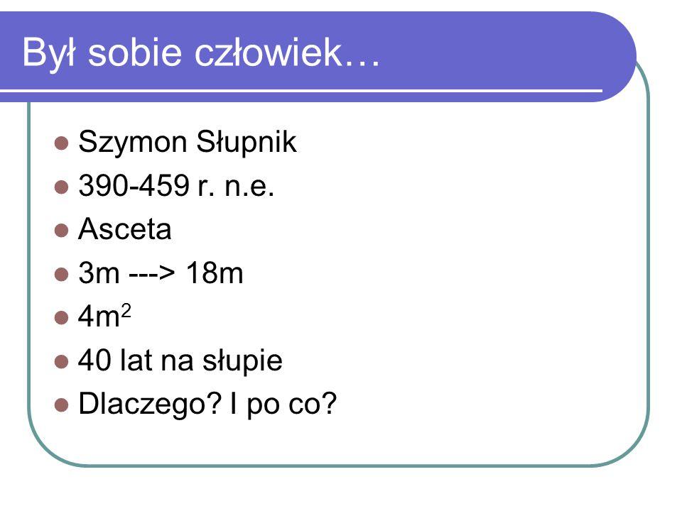 Był sobie człowiek… Szymon Słupnik 390-459 r. n.e. Asceta