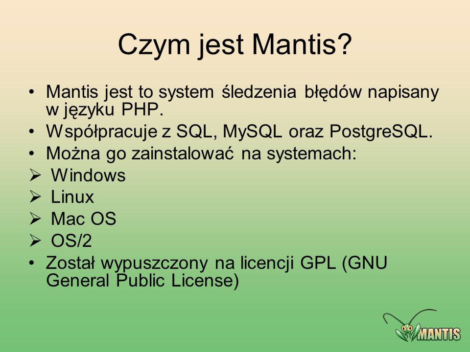 Czym jest Mantis Mantis jest to system śledzenia błędów napisany w języku PHP. Współpracuje z SQL, MySQL oraz PostgreSQL.